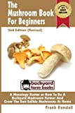 The Mushroom Book For Beginners: 2nd Edition Revised : A Mycology Starter or How To Be A Backyard Mushroom Farmer And Grow The Best Edible Mushrooms At Home: Volume 1