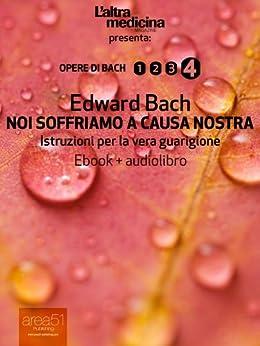 Noi soffriamo a causa nostra (ebook+audiolibro) (edizione illustrata): Istruzioni per la vera guarigione (L'Altra Medicina) di [Bach, Edward]