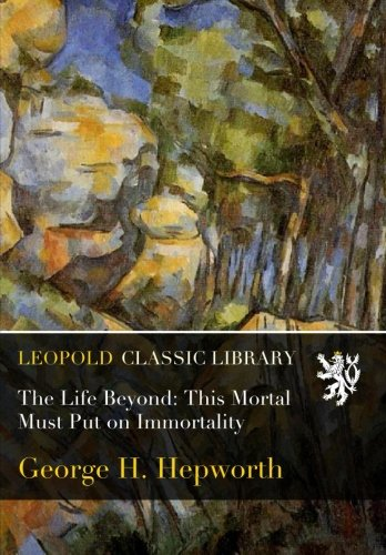 The Life Beyond: This Mortal Must Put on Immortality por George H. Hepworth