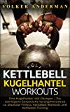 Kettlebell - Kugelhantel-Workouts: Eine Kugelhantel, 100 Übungen - Die überlegene Sowjetische Vorangehensweise zu absoluter Fitness; Kettlebell Workouts und Kettlebell Training
