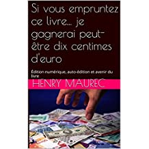 Si vous empruntez ce livre... je gagnerai peut-être dix centimes d'euro: Édition numérique, auto-édition et avenir du livre (French Edition)