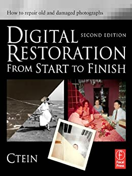 Digital Restoration from Start to Finish: How to repair old and damaged photographs by [Ctein]