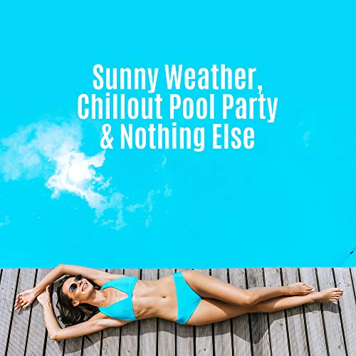 Sunny Weather, Chillout Pool Party & Nothing Else: 2019 Electro Chill Out Music Mix for Bikini Dance Pool Party, Celebration of the Summer Vacation, Happy Melodies & Pumping Deep Beats Collection -