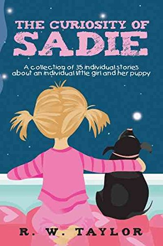 [(The Curiosity of Sadie : A Collection of 35 Individual Stories About an Individual Little Girl and Her Puppy)] [By (author) R. W. Taylor] published on (July, 2011)