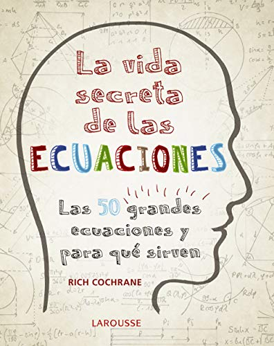 La vida secreta de las ecuaciones: Las 50 grandes ecuaciones y para qué sirven (Larousse - Libros Ilustrados/ Prácticos - Arte Y Cultura) por Rich Cochrane