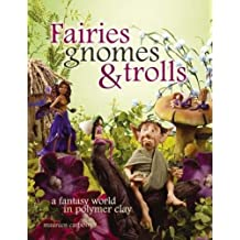 Fairies Gnomes and Trolls: Create A Fantasy World in Polymer Clay
