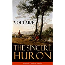 The Sincere Huron (French Classics Series): Pupil of Nature: Religious satire from the French writer, historian and philosopher, famous for his wit, his of freedom of religion (English Edition)