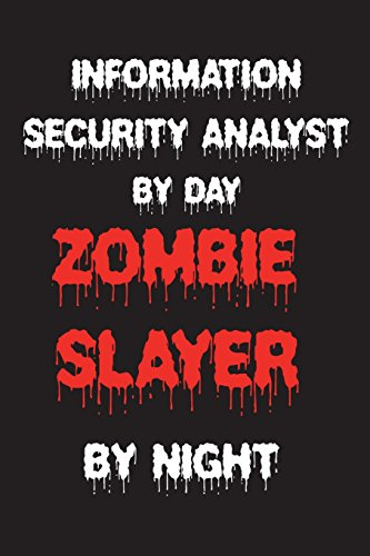 Information Security Analyst By Day Zombie Slayer By Night: Funny Halloween 2018 Novelty Gift Notebook For Software Security Analyst
