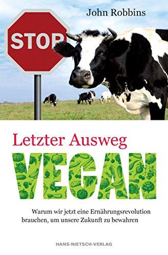 Letzter Ausweg vegan: Wie die Nahrungsmittelindustrie unsere Zukunft verspielt und eine Ernährungs-Revolution unser Leben retten kannganen Rezepten
