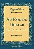 Au Pays du Dollar: Notes, Indiscrétions, Souvenirs (Classic Reprint)