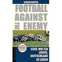 Football against the enemy: Oder: Wie ich lernte, die Deutschen zu lieben