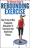 The Ultimate Guide To Rebounding Exercise: How To Use A Mini Trampoline Rebounder To Transform Your Health And Fitness (rebounding, rebounding exercise, ... exercise, mini trampoline) (English Edition)