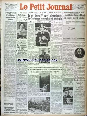 PETIT JOURNAL (LE) [No 25716] du 13/06/1933 - POUR LUTTER CONTRE LA CRISE MONDIALE - LE ROI GEORGE V OUVRE LA CONFERENCE ECONOMIQUE ET MONETAIRE - D'ITALIE VERS CHICAGO - LE GENERAL BALBO EST ARRIVEE A ORBETELLO D'OU IL PARTIRA AVEC 24 HYDRAVIONS - LES FAITS DIVERS - LES MARECHAUX ROUGES - BOUDENNY ET BLUCHER - LES AVIATEURS BARBERAN ET COLLAR ONT ATTERRI A CUBA