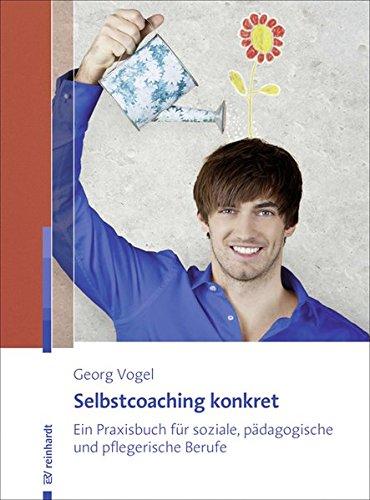 Selbstcoaching konkret: Ein Praxisbuch für soziale, pädagogische und pflegerische Berufe