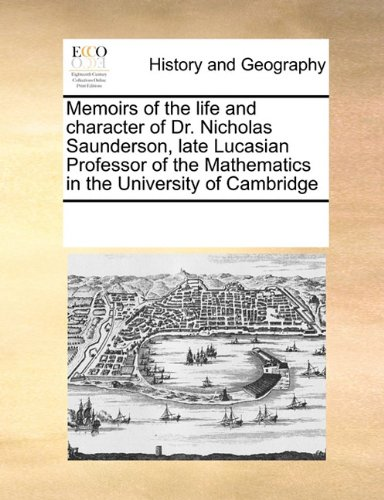 Memoirs of the life and character of Dr. Nicholas Saunderson, late Lucasian Professor of the Mathematics in the University of Cambridge