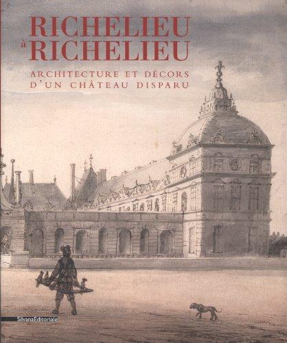 Richelieu à Richelieu : Architecture et décors d'un château disparu par Annie Gilet