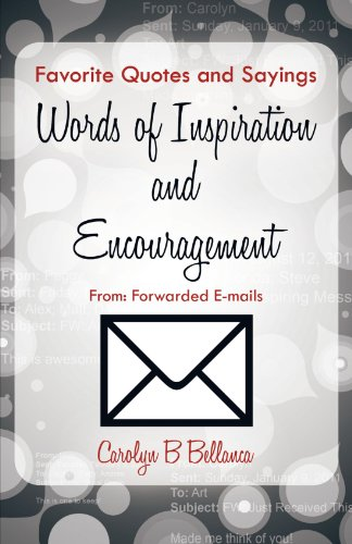 Favorite Quotes And Sayings, Words Of Inspiration And Encouragement From: Forwarded E-Mails