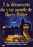 A la découverte du vrai monde de Harry Potter : une enquête palpitante sur les traces du plus célèbre collégien anglais |