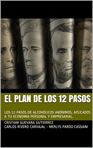 EL PLAN DE LOS 12 PASOS: LOS 12 PASOS DE ALCOHÓLICOS ANÓNIMOS, APLICADOS A TU ECONOMÍA PERSONAL Y EMPRESARIAL.
