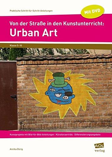 Von der Straße in den Kunstunterricht: Urban Art: Kunstprojekte mit Bild-für-Bild-Anleitungen - Künstlerporträts - Differenzierungsangebote (5. bis ... (Praktische Schritt-für-Schritt-Anleitungen)