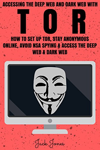 Tor: Accessing The Deep Web & Dark Web With Tor: How To Set Up Tor, Stay Anonymous Online, Avoid NSA Spying & Access The Deep Web & Dark Web (Tor, Tor ... anonymity, Hacking, IP Address, Privacy) book cover