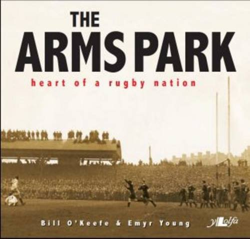 The Arms Park: Heart of a Rugby Nation. Bill O'Keefe, Emyr Young