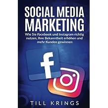 Social Media Marketing: Wie Sie Facebook und Instagram richtig nutzen, Ihre Bekanntheit erhöhen und mehr Kunden gewinnen.