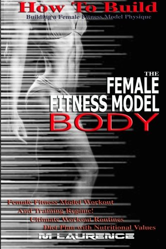 How To Build The Female Fitness Model Body: Building A Female Fitness Model Physique, Female Fitness Model Workout, Training Regime, Ultimate Workout Routines, Diet Plan with Nutritional Values
