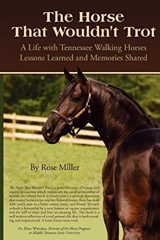 The Horse That Wouldn't Trot: A Life with Tennessee Walking Horses: Lessons Learned and Memories Shared by Miller, Rose (2009) Paperback