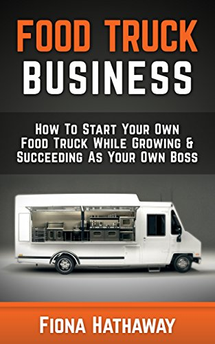 Food Truck Business: How To Start Your Own Food Truck While Growing & Succeeding As Your Own Boss (Food Truck, Food Truck Business, Passive Income, Food ... Food Truck Business Plan,) (English Edition) (Food Truck Für Dummies)