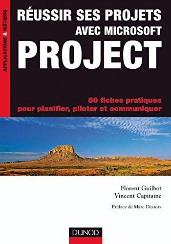 Réussir ses projets avec Microsoft Project - 50 fiches pratiques: 50 fiches pratiques pour planifier, piloter et communiquer par Florent Guilbot