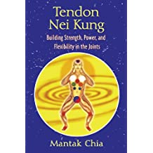 Tendon Nei Kung: Building Strength, Power, and Flexibility in the Joints: Techniques for Building Strength and Power
