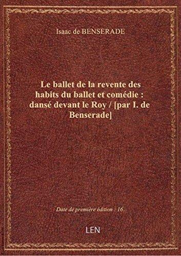 Le ballet de la revente des habits du ballet et comédie : dansé devant le Roy / [par I. de Benserade par Isaac de BENSERADE