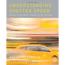 [Understanding Shutter Speed: Creative Action and Low-Light Photography Beyond 1/125 Second] [By: Peterson, Bryan] [April, 2008]