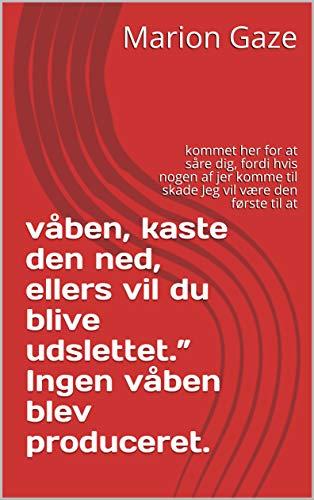 """våben, kaste den ned, ellers vil du blive udslettet."""" Ingen våben blev produceret.: kommet her for at såre dig, fordi hvis nogen af jer komme til skade Jeg vil være den første til at (Danish Edition) (Kindle-kaste)"""