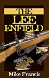 The Lee Enfield: Complete Buyers and Shooters Guide to Owning, Collecting, and Shooting the Fastest Bolt Action Military Weapon Ever Made! The Secrets of the World's Longest Serving Military Weapon!