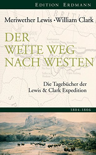 Der weite Weg nach Westen: Die Tagebücher der Lewis und Clark Expedition. 1804-1806 (Edition Erdmann)