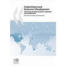 Local Economic and Employment Development (LEED) Organising Local Economic Development: The Role of Development Agencies and Companies