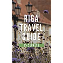 Riga 25 Secrets - The Locals Travel Guide  For Your Trip to Riga 2017 (  Latvia ): Skip the tourist traps and explore like a local : Where to Go, Eat & Party in Riga 2017 (English Edition)