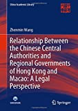 Relationship Between the Chinese Central Authorities and Regional Governments of Hong Kong and Macao: A Legal Perspective (China Academic Library)