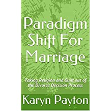 Paradigm Shift For Marriage: Taking Religion and Guilt out of the Divorce Decision Process