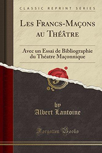 Les Francs-Macons Au Theatre: Avec Un Essai de Bibliographie Du Theatre Maconnique (Classic Reprint)