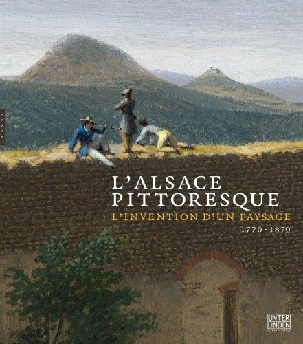 L'Alsace pittoresque : l'invention d'un paysage 1770 - 1870