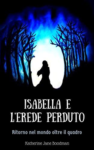 scaricare ebook gratis Isabella e L'erede perduto: Ritorno nel mondo oltre il quadro PDF Epub
