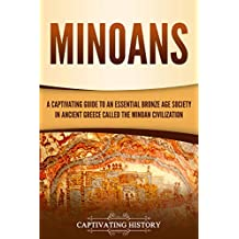 Minoans: A Captivating Guide to an Essential Bronze Age Society in Ancient Greece Called the Minoan Civilization (English Edition)