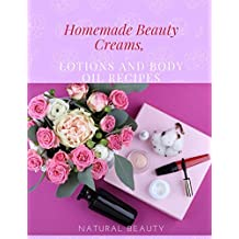 Homemade Beauty Creams, Lotions and Body Oil Recipes: Natural Homemade Beauty Recipes (English Edition)