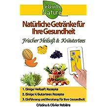 Natürliche Getränke für Ihre Gesundheit: Kleiner digitale Führer, um die natürliche heilende Wirkung von einige Natürliche Getränke kennenzulernen (eGuide Nature 0) (German Edition)