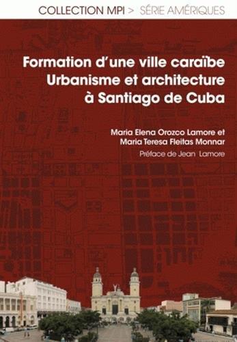 Formation d'une ville caraïbe : Urbanisme et architecture à Santiago de Cuba