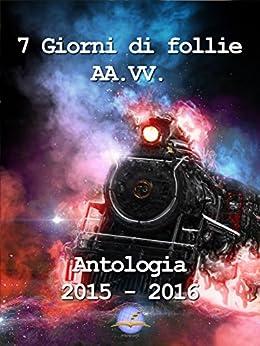 7 giorni di follie: Raccolta anni 2015 - 2016 di [dello Scrittore, Il Mondo, Vari, Autori]