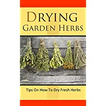 Drying Garden Herbs: Tips On How To Dry Fresh Herbs (English Edition)